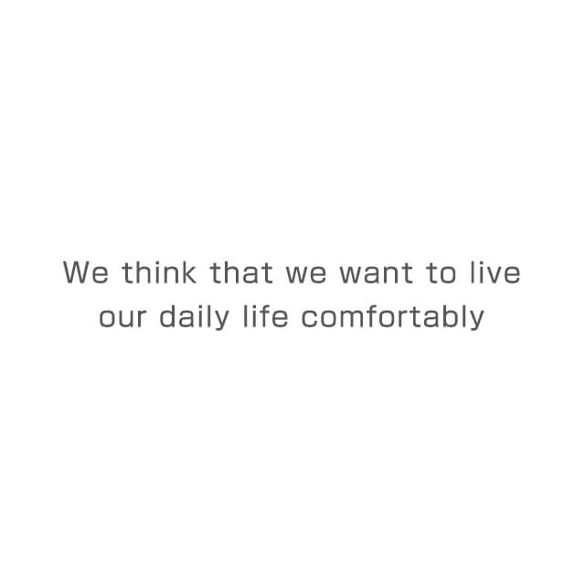 We think that we want to live our daily life comfortably