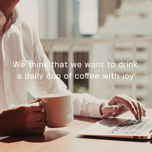 We think that we want to drink a daily cup of coffee with joy